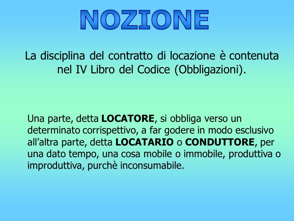 NOZIONE La disciplina del contratto di locazione è contenuta nel IV Libro del Codice (Obbligazioni).