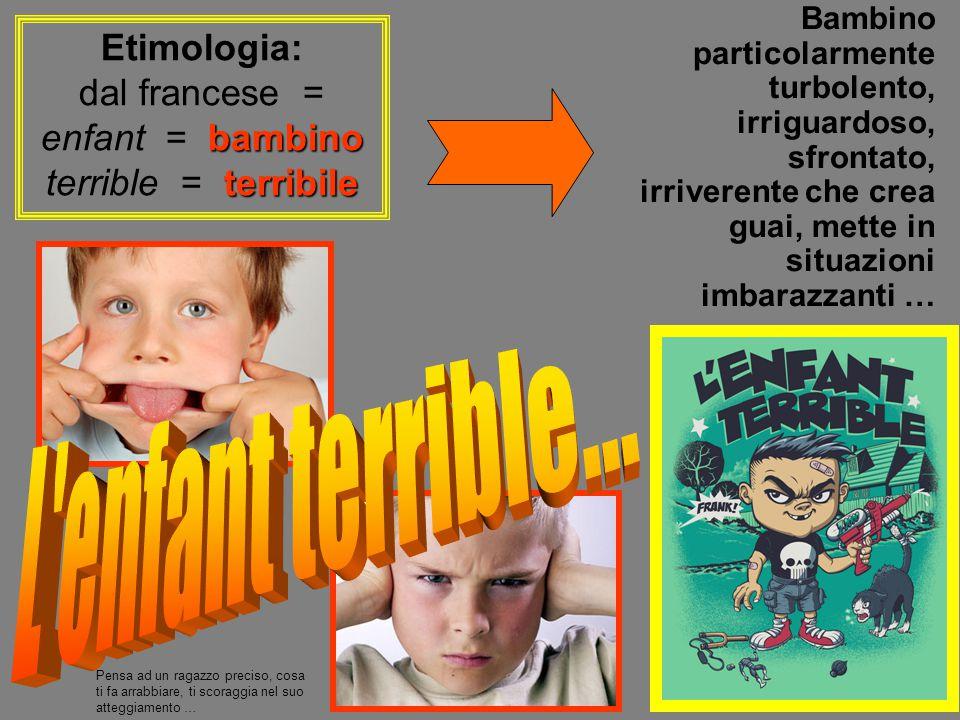 dal francese = enfant = bambino terrible = terribile