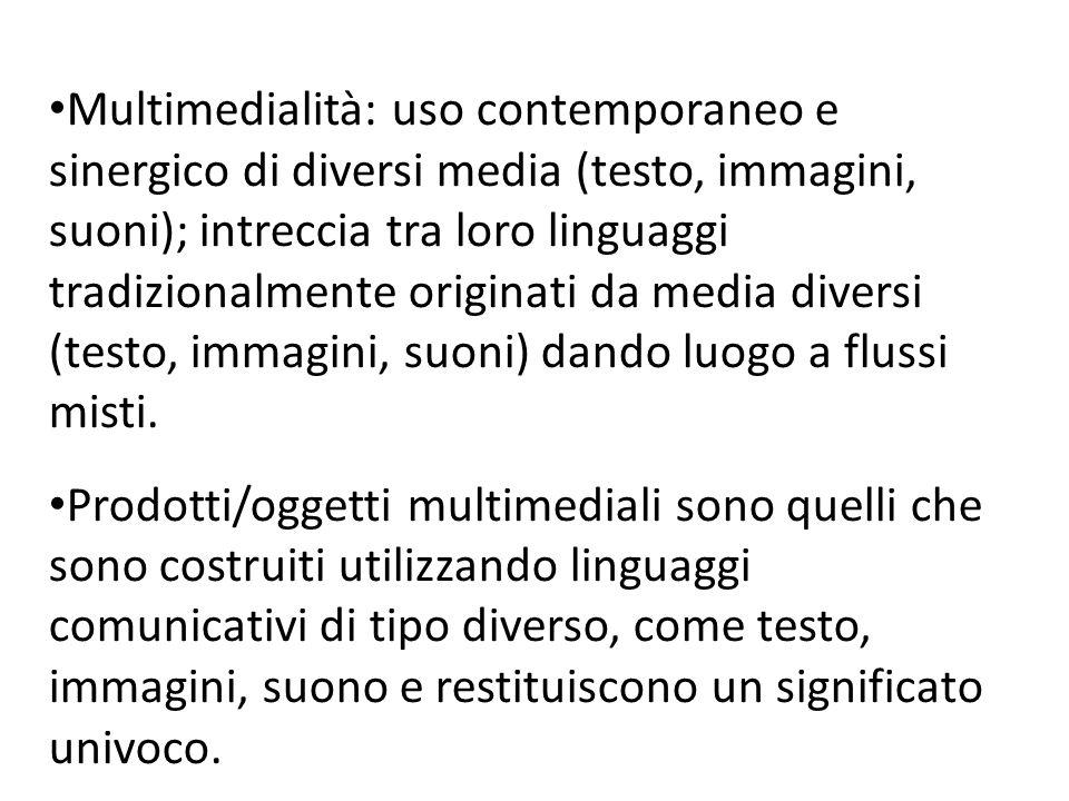 Multimedialità: uso contemporaneo e sinergico di diversi media (testo, immagini, suoni); intreccia tra loro linguaggi tradizionalmente originati da media diversi (testo, immagini, suoni) dando luogo a flussi misti.