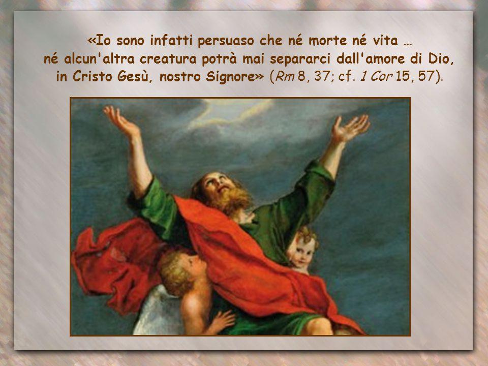 «Io sono infatti persuaso che né morte né vita … né alcun altra creatura potrà mai separarci dall amore di Dio, in Cristo Gesù, nostro Signore» (Rm 8, 37; cf.