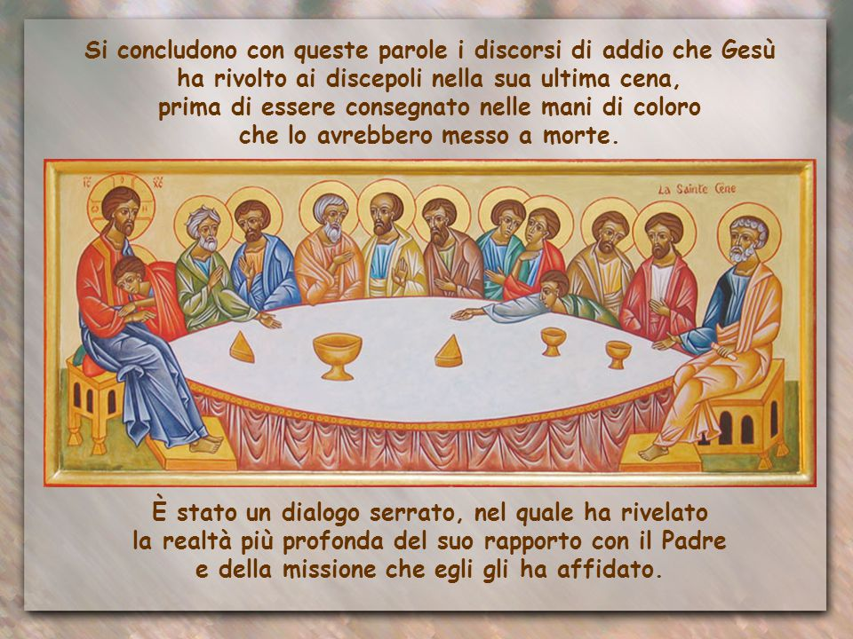 Si concludono con queste parole i discorsi di addio che Gesù ha rivolto ai discepoli nella sua ultima cena, prima di essere consegnato nelle mani di coloro che lo avrebbero messo a morte.