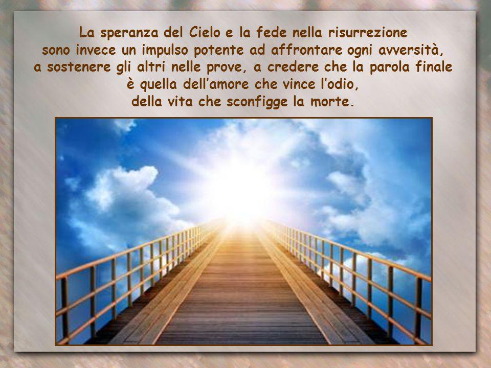 La speranza del Cielo e la fede nella risurrezione sono invece un impulso potente ad affrontare ogni avversità, a sostenere gli altri nelle prove, a credere che la parola finale è quella dell'amore che vince l'odio, della vita che sconfigge la morte.