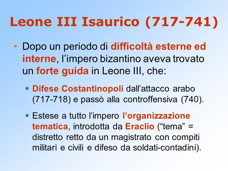 Leone III Isaurico (717-741) Dopo un periodo di difficoltà esterne ed interne, l'impero bizantino aveva trovato un forte guida in Leone III, che: