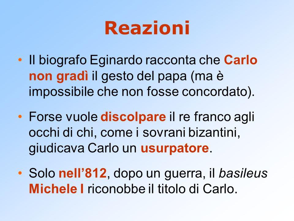Reazioni Il biografo Eginardo racconta che Carlo non gradì il gesto del papa (ma è impossibile che non fosse concordato).