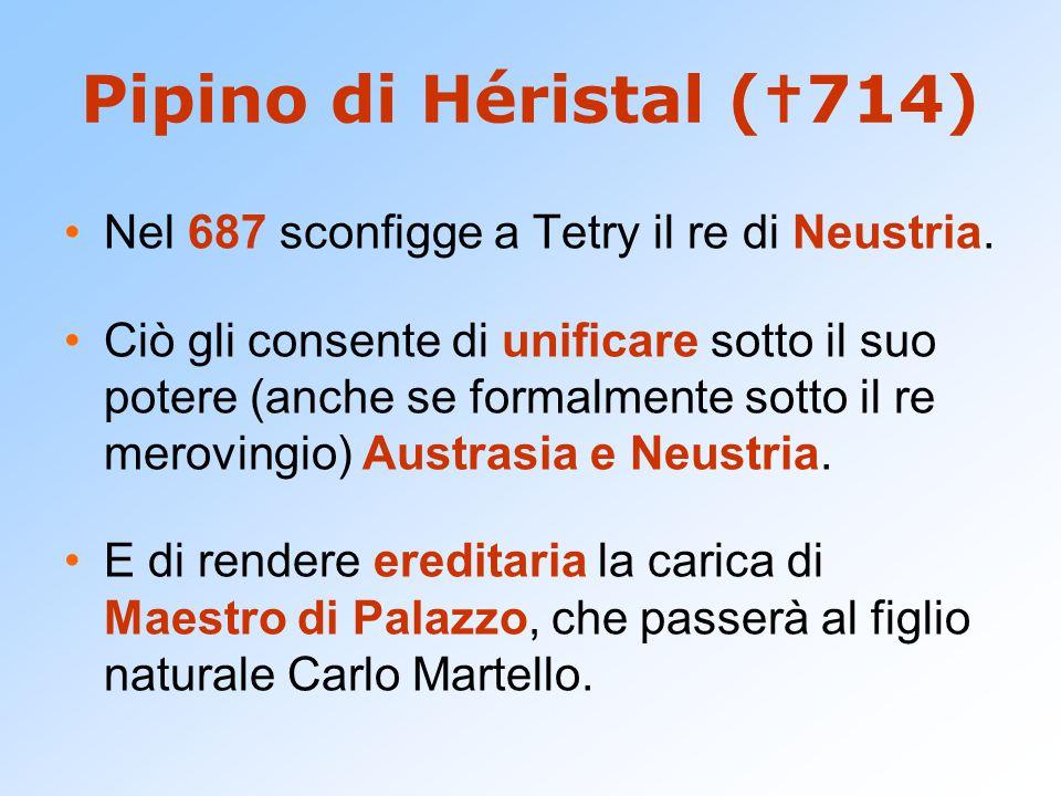 Pipino di Héristal (714) Nel 687 sconfigge a Tetry il re di Neustria.