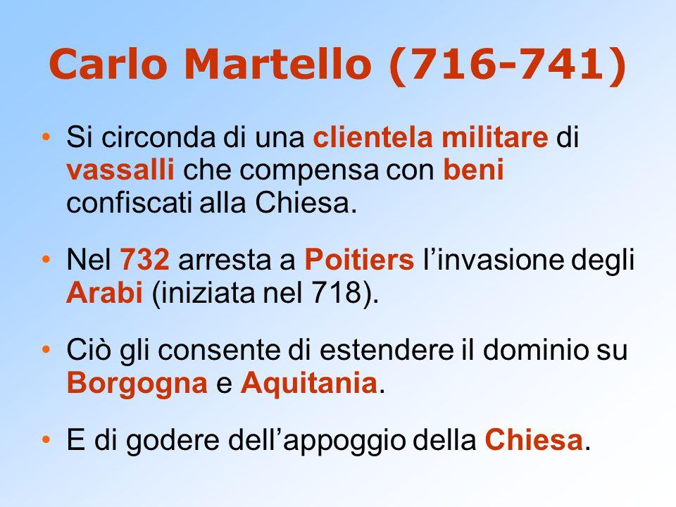 Carlo Martello (716-741) Si circonda di una clientela militare di vassalli che compensa con beni confiscati alla Chiesa.