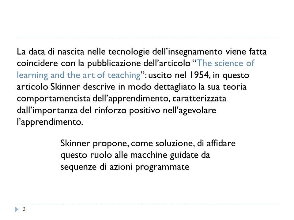 La data di nascita nelle tecnologie dell'insegnamento viene fatta coincidere con la pubblicazione dell'articolo The science of learning and the art of teaching : uscito nel 1954, in questo articolo Skinner descrive in modo dettagliato la sua teoria