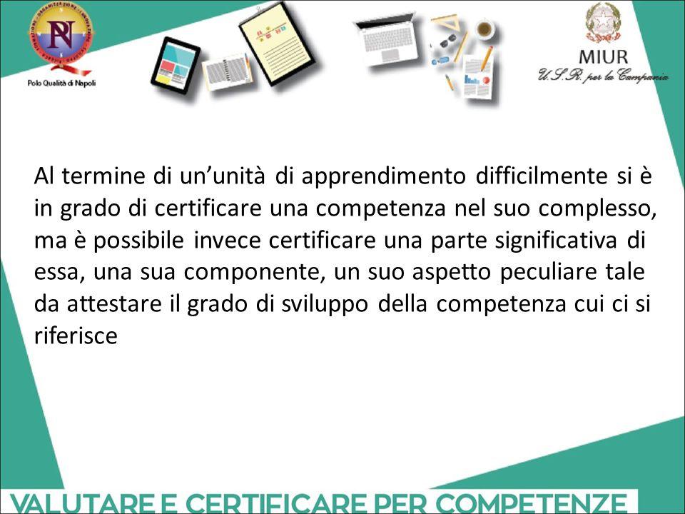 Al termine di un'unità di apprendimento difficilmente si è in grado di certificare una competenza nel suo complesso, ma è possibile invece certificare una parte significativa di essa, una sua componente, un suo aspetto peculiare tale da attestare il grado di sviluppo della competenza cui ci si riferisce
