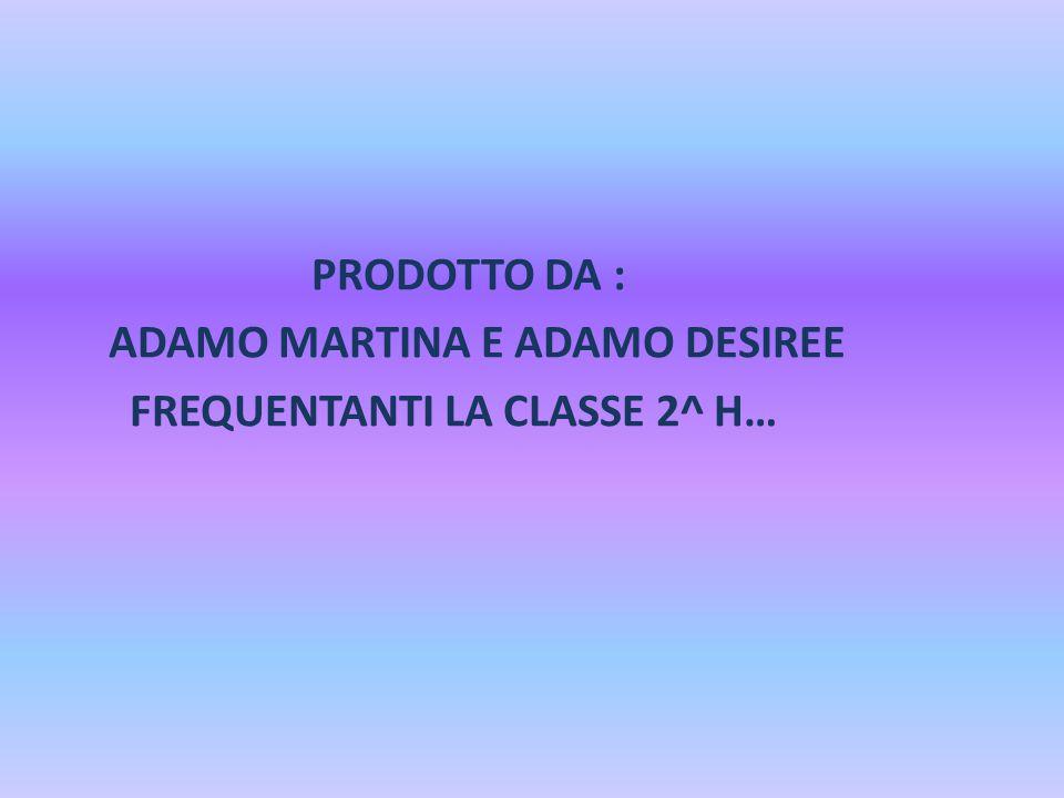 PRODOTTO DA : ADAMO MARTINA E ADAMO DESIREE FREQUENTANTI LA CLASSE 2^ H…