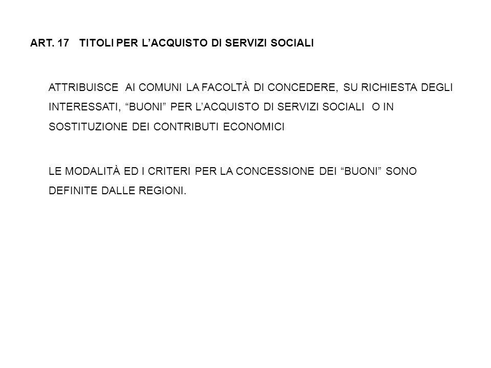 ART. 17 TITOLI PER L'ACQUISTO DI SERVIZI SOCIALI ATTRIBUISCE AI COMUNI LA FACOLTÀ DI CONCEDERE, SU RICHIESTA DEGLI INTERESSATI, BUONI PER L'ACQUISTO DI SERVIZI SOCIALI O IN SOSTITUZIONE DEI CONTRIBUTI ECONOMICI LE MODALITÀ ED I CRITERI PER LA CONCESSIONE DEI BUONI SONO DEFINITE DALLE REGIONI.