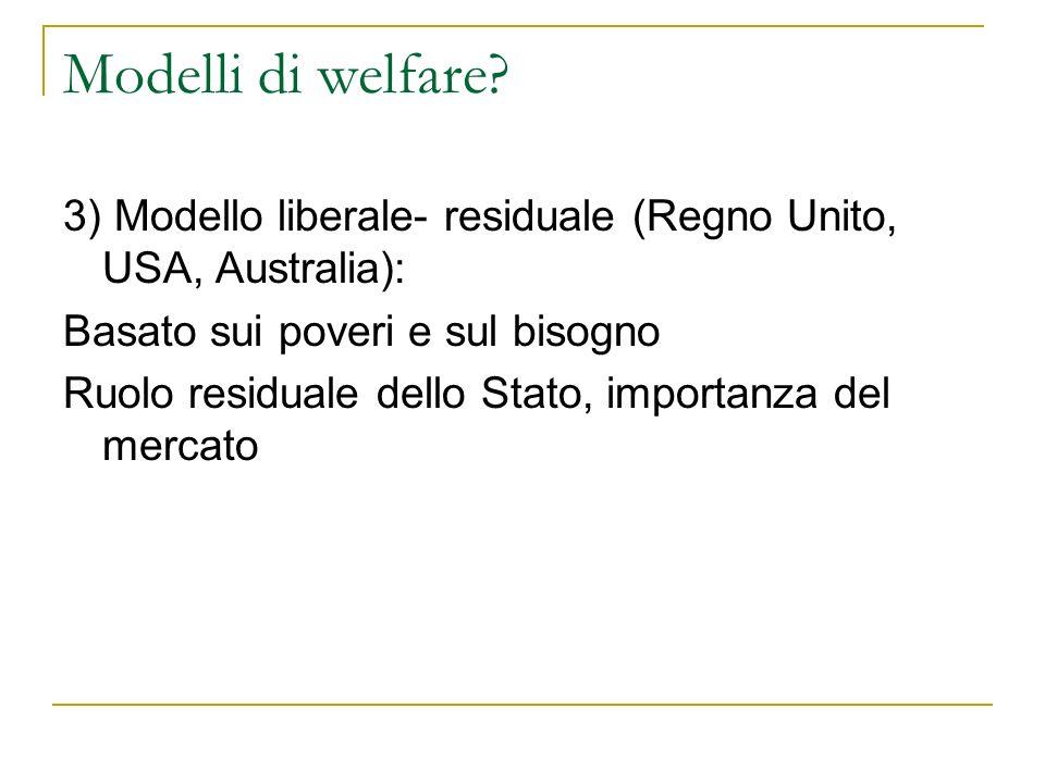 Modelli di welfare 3) Modello liberale- residuale (Regno Unito, USA, Australia): Basato sui poveri e sul bisogno.