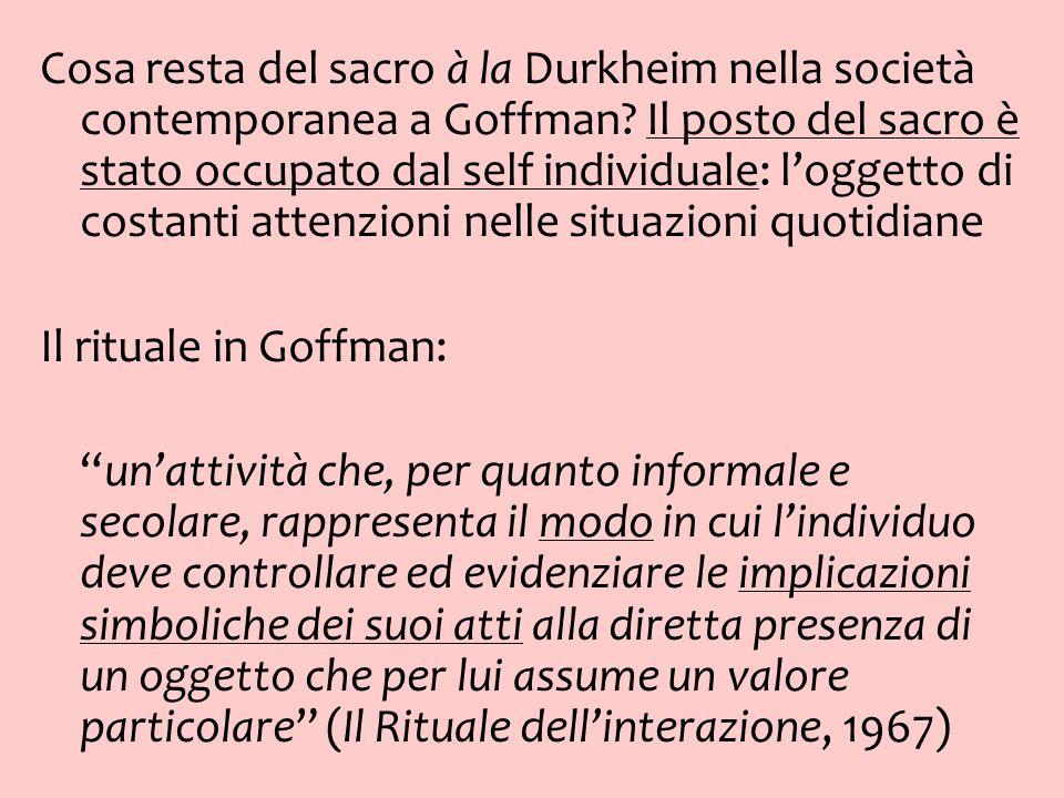 Cosa resta del sacro à la Durkheim nella società contemporanea a Goffman Il posto del sacro è stato occupato dal self individuale: l'oggetto di costanti attenzioni nelle situazioni quotidiane