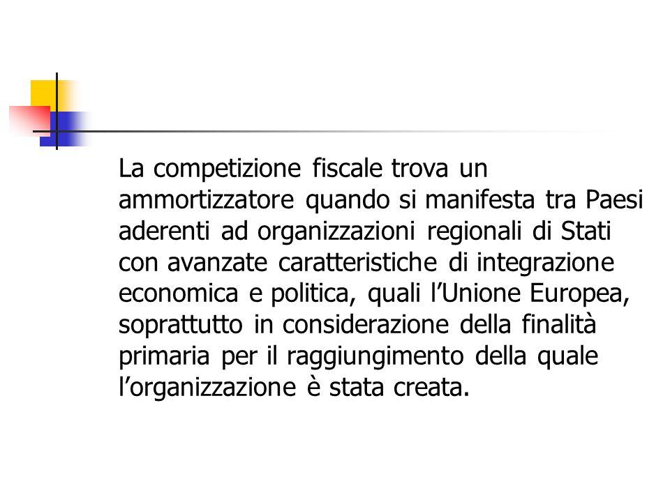 La competizione fiscale trova un ammortizzatore quando si manifesta tra Paesi aderenti ad organizzazioni regionali di Stati con avanzate caratteristiche di integrazione economica e politica, quali l'Unione Europea, soprattutto in considerazione della finalità primaria per il raggiungimento della quale l'organizzazione è stata creata.