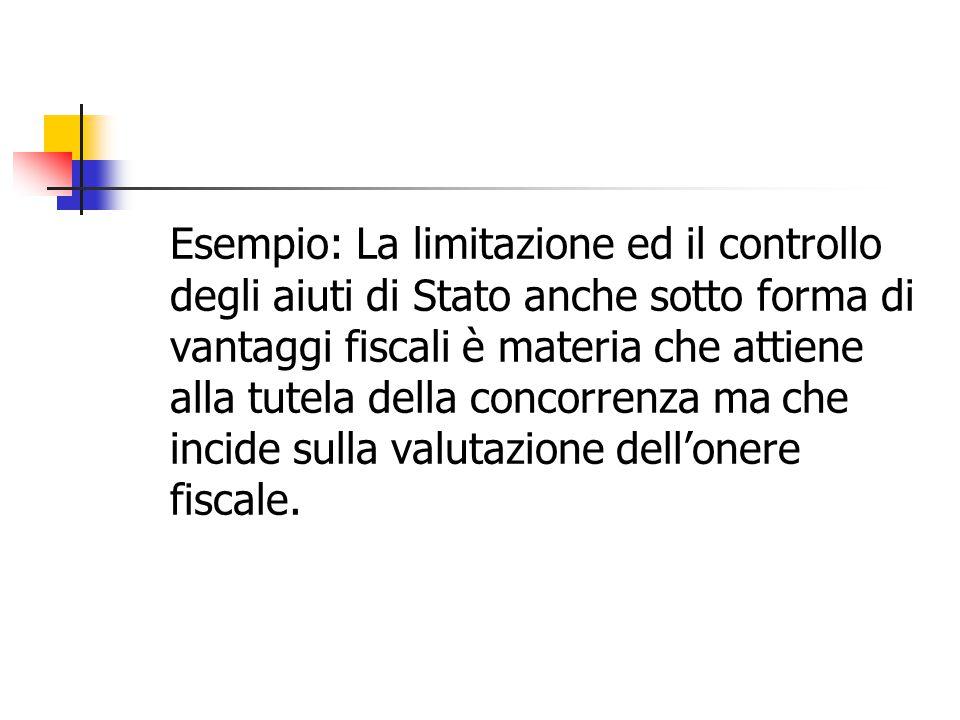 Esempio: La limitazione ed il controllo degli aiuti di Stato anche sotto forma di vantaggi fiscali è materia che attiene alla tutela della concorrenza ma che incide sulla valutazione dell'onere fiscale.
