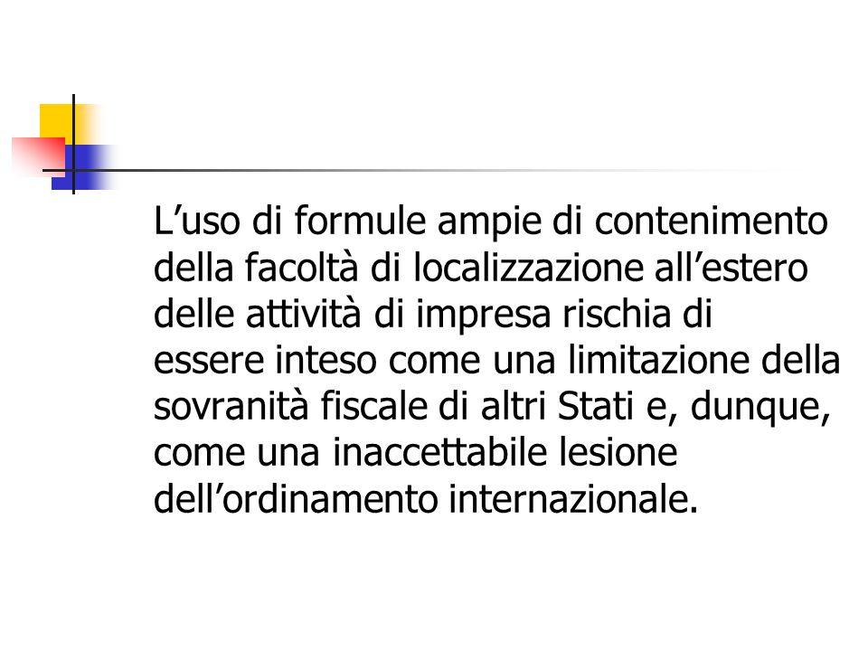 L'uso di formule ampie di contenimento della facoltà di localizzazione all'estero delle attività di impresa rischia di essere inteso come una limitazione della sovranità fiscale di altri Stati e, dunque, come una inaccettabile lesione dell'ordinamento internazionale.