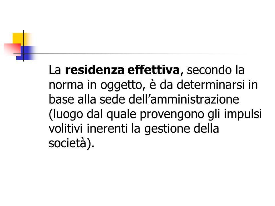 La residenza effettiva, secondo la norma in oggetto, è da determinarsi in base alla sede dell'amministrazione (luogo dal quale provengono gli impulsi volitivi inerenti la gestione della società).