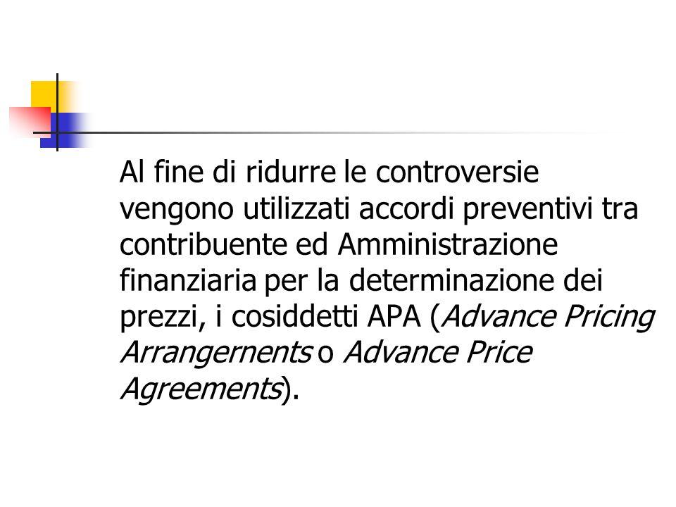 Al fine di ridurre le controversie vengono utilizzati accordi preventivi tra contribuente ed Amministrazione finanziaria per la determinazione dei prezzi, i cosiddetti APA (Advance Pricing Arrangernents o Advance Price Agreements).