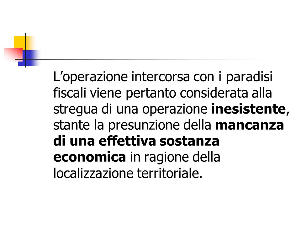 L'operazione intercorsa con i paradisi fiscali viene pertanto considerata alla stregua di una operazione inesistente, stante la presunzione della mancanza di una effettiva sostanza economica in ragione della localizzazione territoriale.