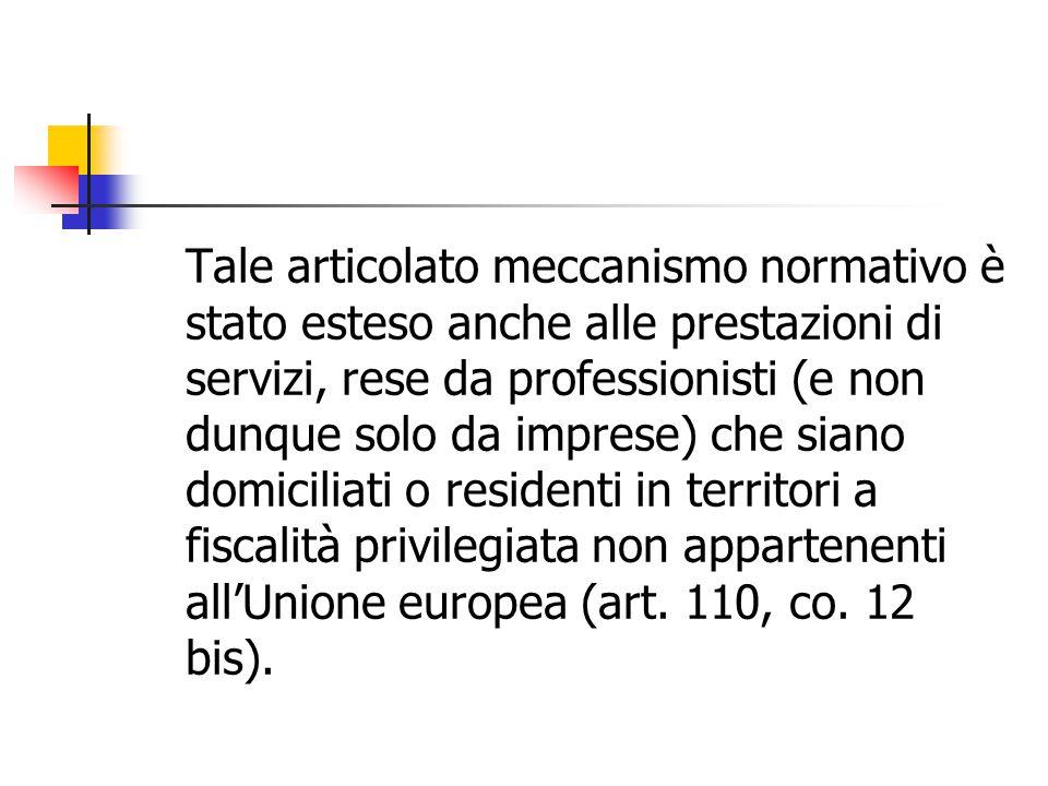 Tale articolato meccanismo normativo è stato esteso anche alle prestazioni di servizi, rese da professionisti (e non dunque solo da imprese) che siano domiciliati o residenti in territori a fiscalità privilegiata non appartenenti all'Unione europea (art.