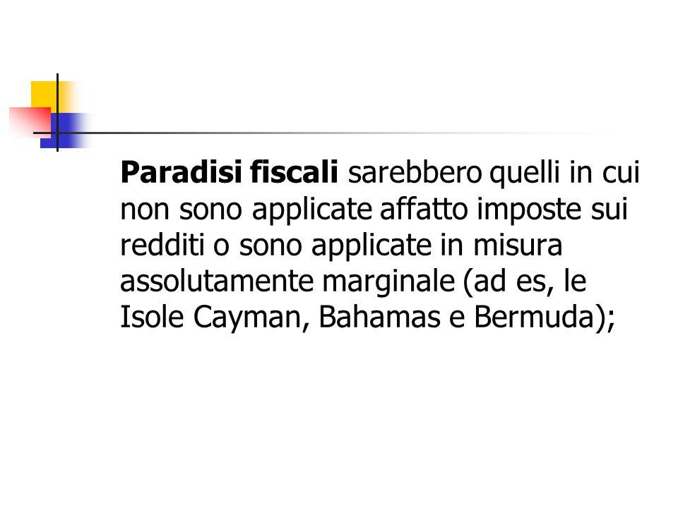 Paradisi fiscali sarebbero quelli in cui non sono applicate affatto imposte sui redditi o sono applicate in misura assolutamente marginale (ad es, le Isole Cayman, Bahamas e Bermuda);