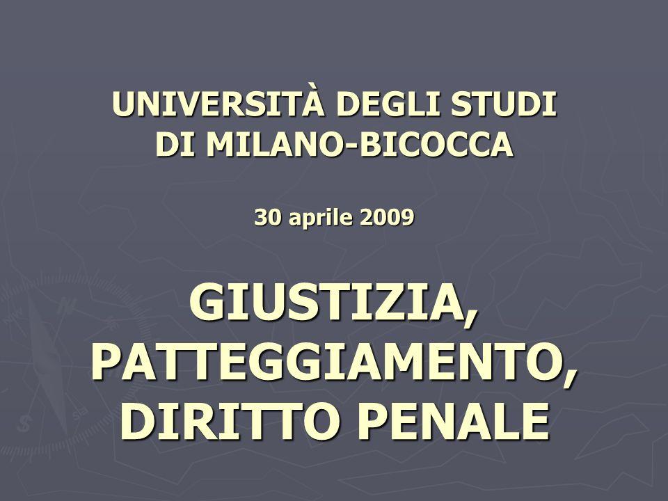 UNIVERSITÀ DEGLI STUDI DI MILANO-BICOCCA 30 aprile 2009 GIUSTIZIA, PATTEGGIAMENTO, DIRITTO PENALE