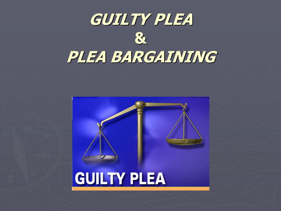 GUILTY PLEA & PLEA BARGAINING