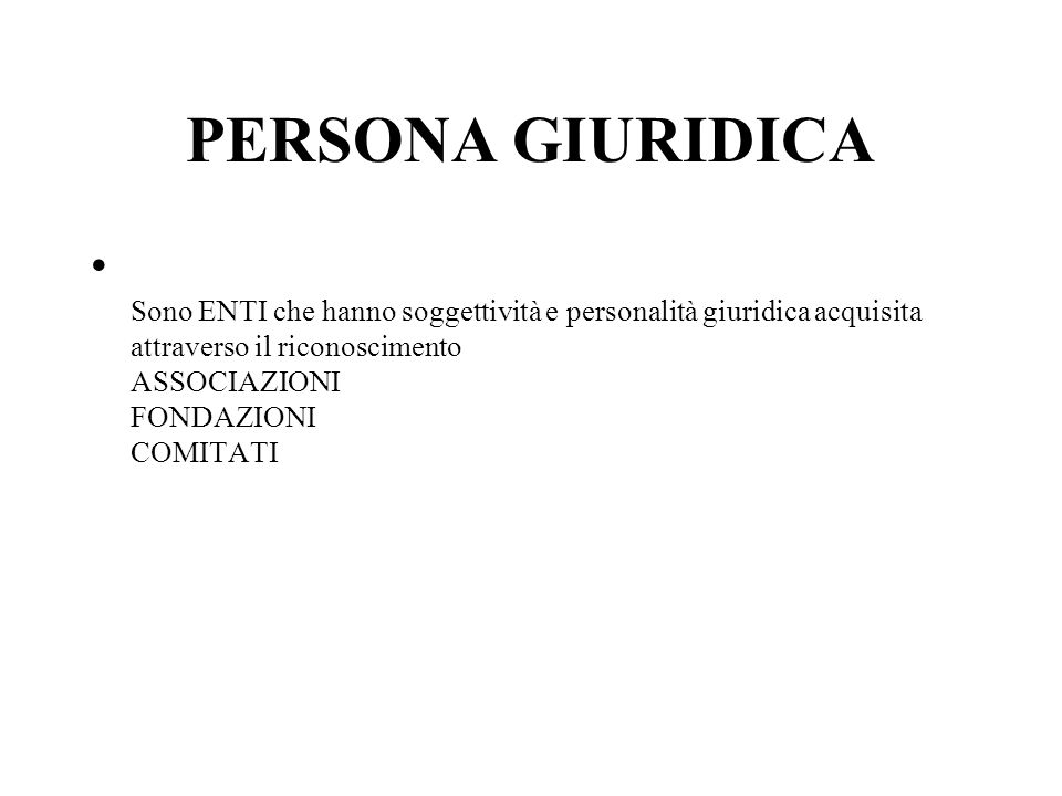 PERSONA GIURIDICA Sono ENTI che hanno soggettività e personalità giuridica acquisita attraverso il riconoscimento ASSOCIAZIONI FONDAZIONI COMITATI.