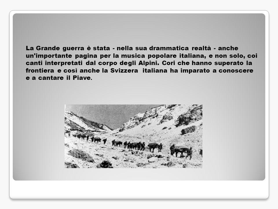 La Grande guerra è stata - nella sua drammatica realtà - anche un importante pagina per la musica popolare italiana, e non solo, coi canti interpretati dal corpo degli Alpini.