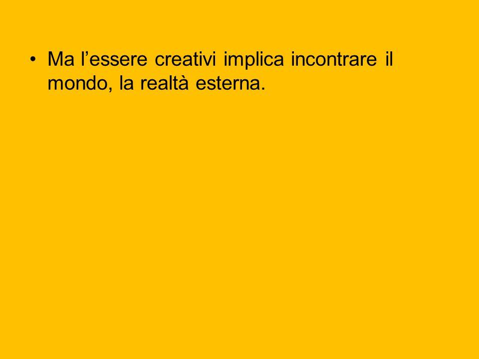 Ma l'essere creativi implica incontrare il mondo, la realtà esterna.
