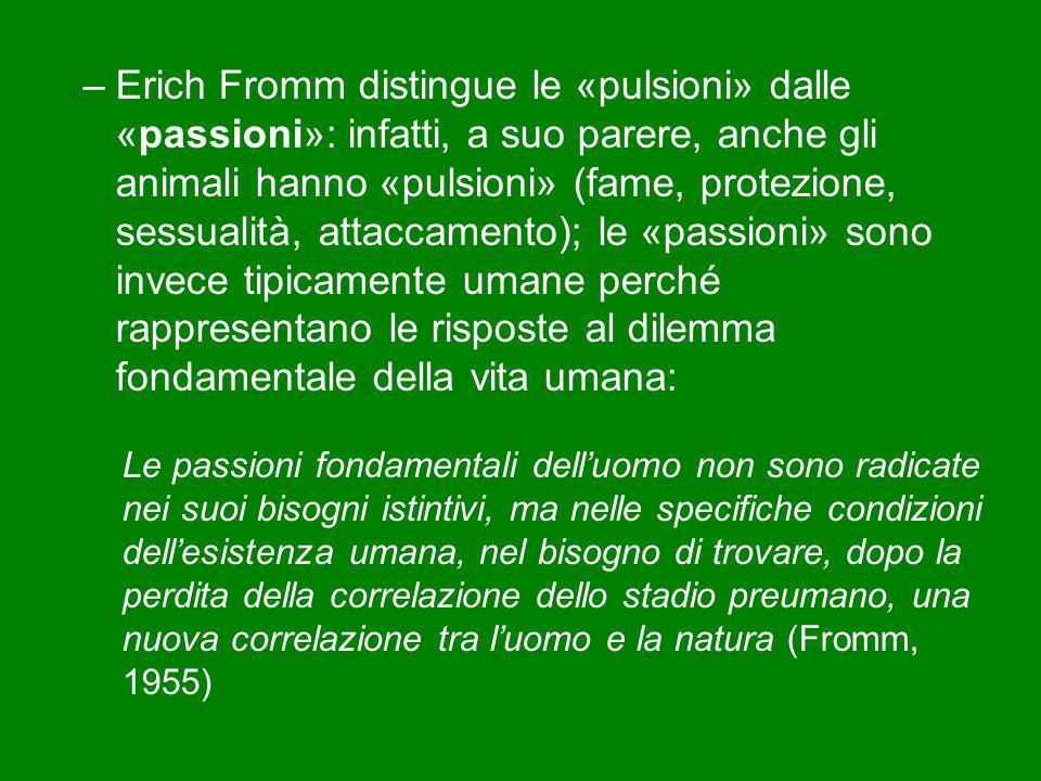 Erich Fromm distingue le «pulsioni» dalle «passioni»: infatti, a suo parere, anche gli animali hanno «pulsioni» (fame, protezione, sessualità, attaccamento); le «passioni» sono invece tipicamente umane perché rappresentano le risposte al dilemma fondamentale della vita umana: