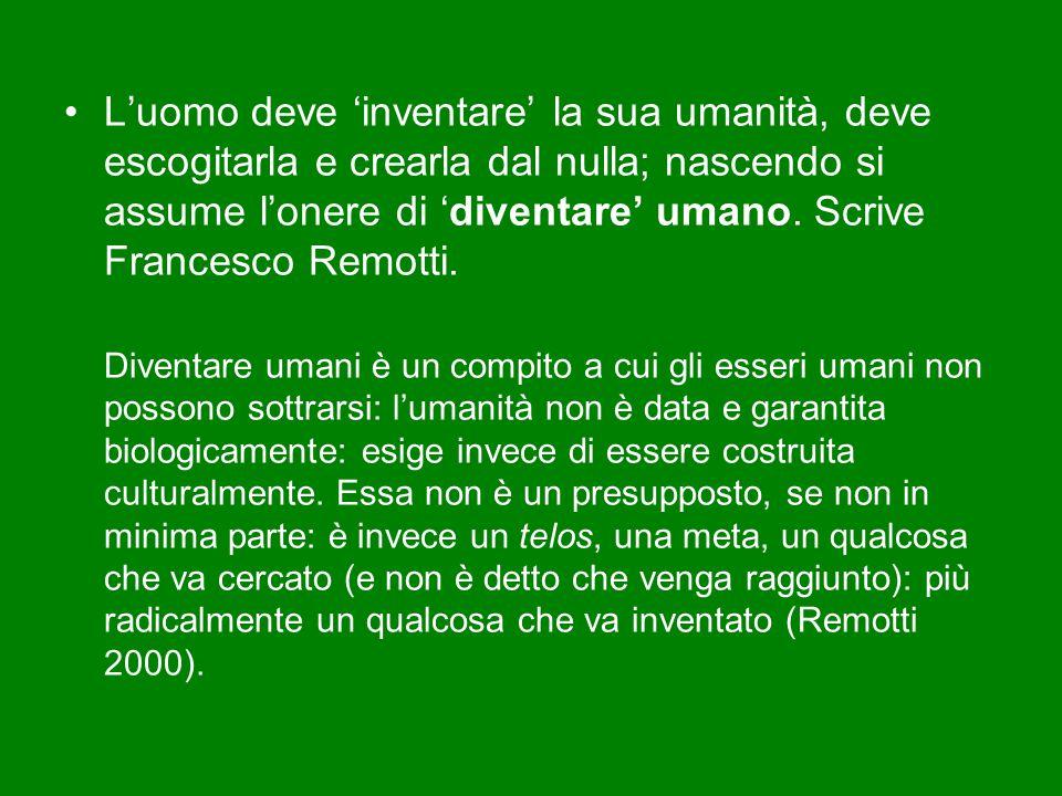 L'uomo deve 'inventare' la sua umanità, deve escogitarla e crearla dal nulla; nascendo si assume l'onere di 'diventare' umano. Scrive Francesco Remotti.