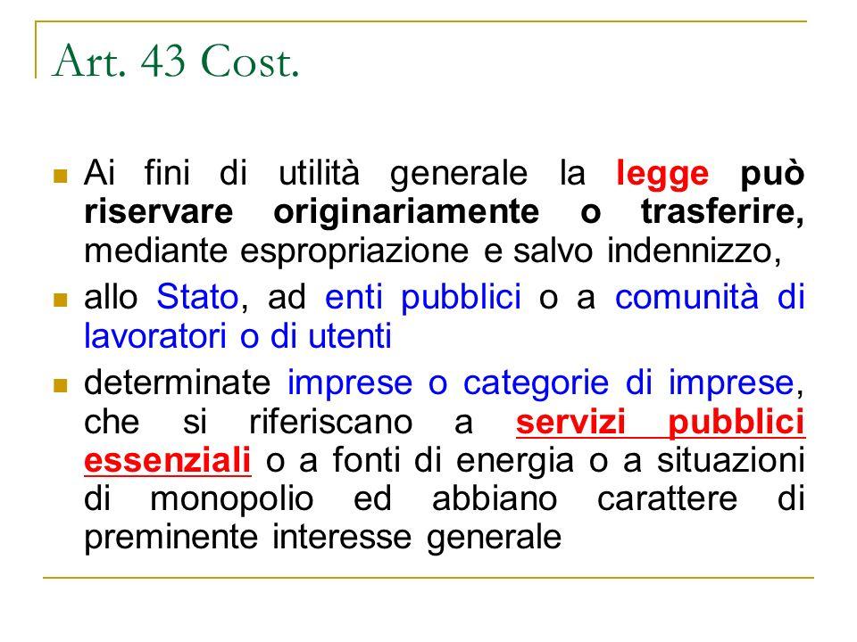 Art. 43 Cost. Ai fini di utilità generale la legge può riservare originariamente o trasferire, mediante espropriazione e salvo indennizzo,