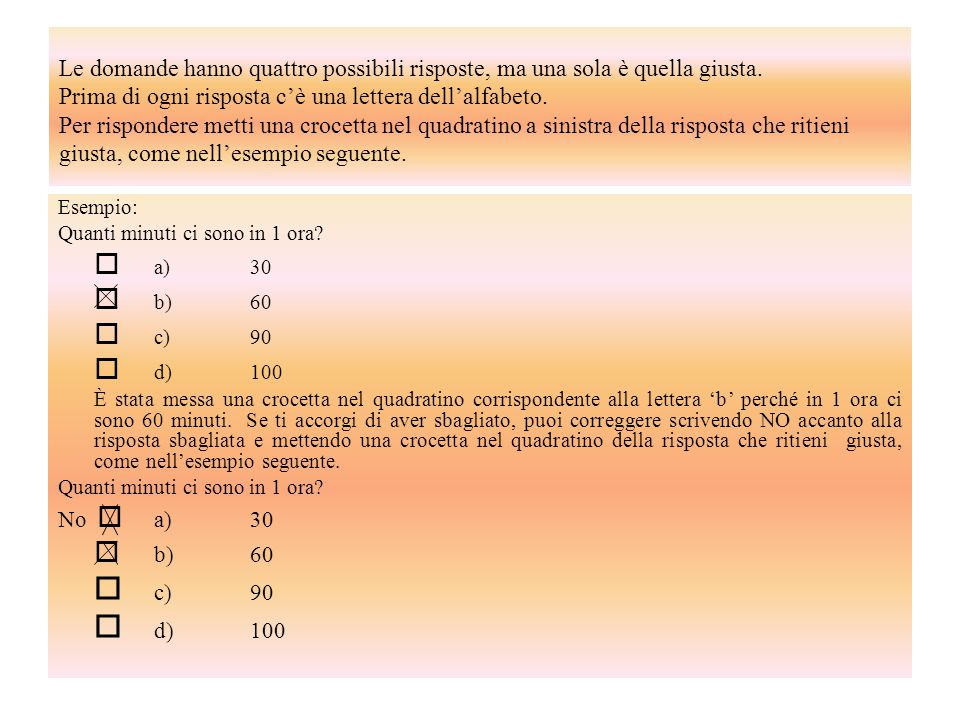 Le domande hanno quattro possibili risposte, ma una sola è quella giusta. Prima di ogni risposta c'è una lettera dell'alfabeto. Per rispondere metti una crocetta nel quadratino a sinistra della risposta che ritieni giusta, come nell'esempio seguente.