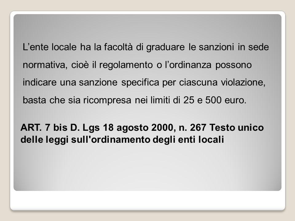 L'ente locale ha la facoltà di graduare le sanzioni in sede normativa, cioè il regolamento o l'ordinanza possono indicare una sanzione specifica per ciascuna violazione, basta che sia ricompresa nei limiti di 25 e 500 euro.