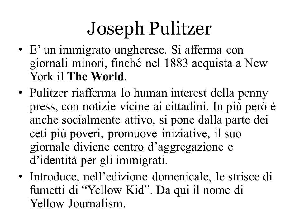 Joseph Pulitzer E' un immigrato ungherese. Si afferma con giornali minori, finché nel 1883 acquista a New York il The World.