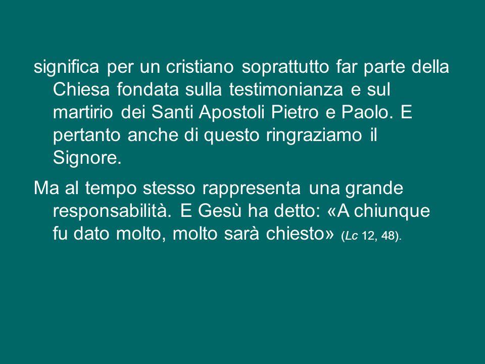 significa per un cristiano soprattutto far parte della Chiesa fondata sulla testimonianza e sul martirio dei Santi Apostoli Pietro e Paolo.
