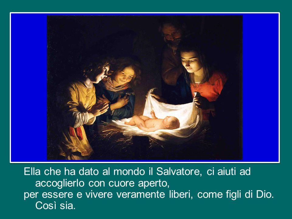 Ella che ha dato al mondo il Salvatore, ci aiuti ad accoglierlo con cuore aperto, per essere e vivere veramente liberi, come figli di Dio.