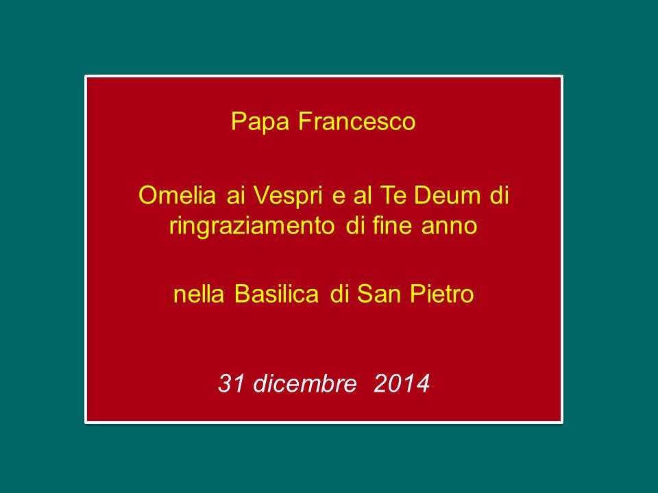 Papa Francesco Omelia ai Vespri e al Te Deum di ringraziamento di fine anno nella Basilica di San Pietro 31 dicembre 2014