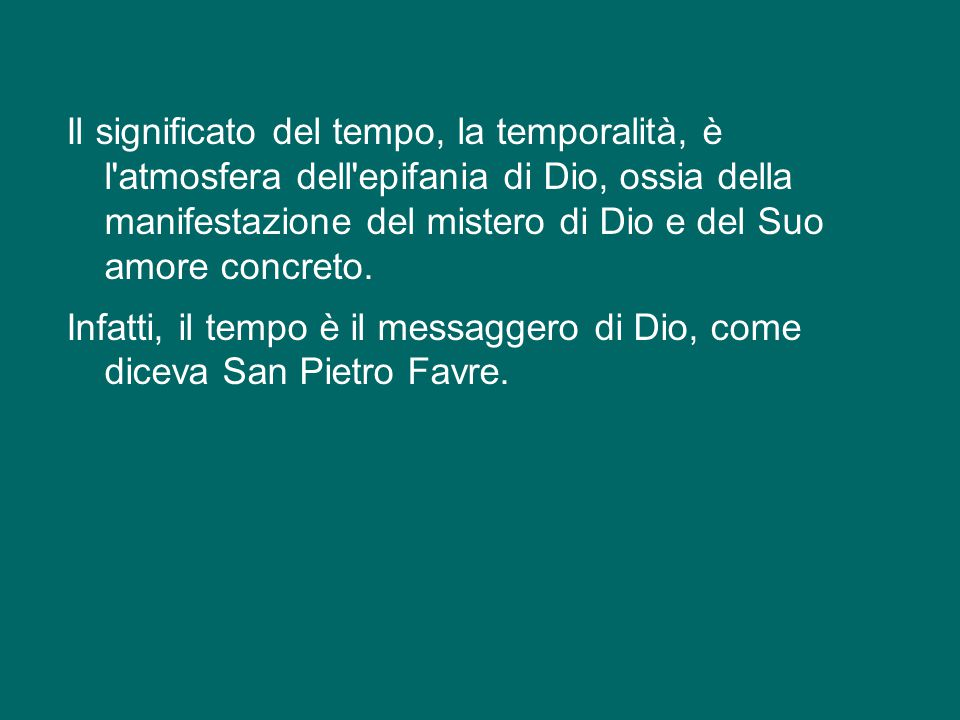 Il significato del tempo, la temporalità, è l atmosfera dell epifania di Dio, ossia della manifestazione del mistero di Dio e del Suo amore concreto.