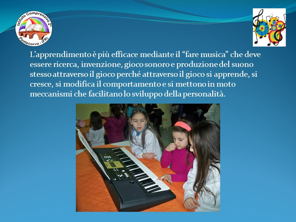 L'apprendimento è più efficace mediante il fare musica che deve essere ricerca, invenzione, gioco sonoro e produzione del suono stesso attraverso il gioco perché attraverso il gioco si apprende, si cresce, si modifica il comportamento e si mettono in moto meccanismi che facilitano lo sviluppo della personalità.