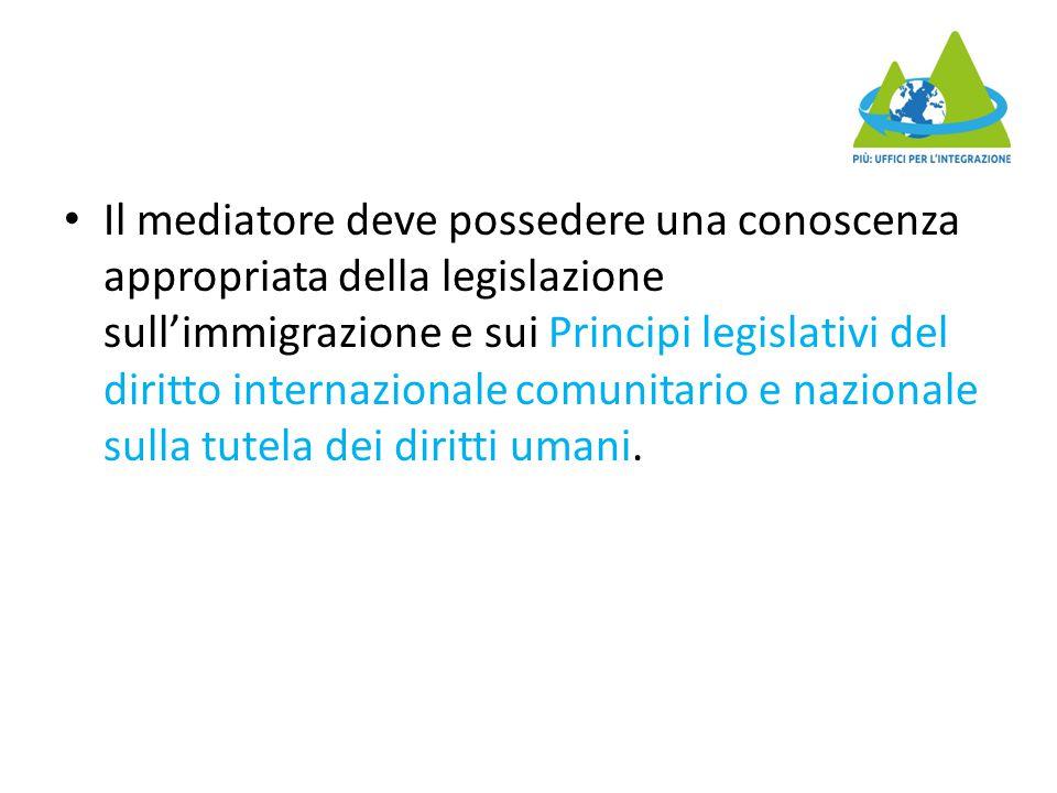 Il mediatore deve possedere una conoscenza appropriata della legislazione sull'immigrazione e sui Principi legislativi del diritto internazionale comunitario e nazionale sulla tutela dei diritti umani.