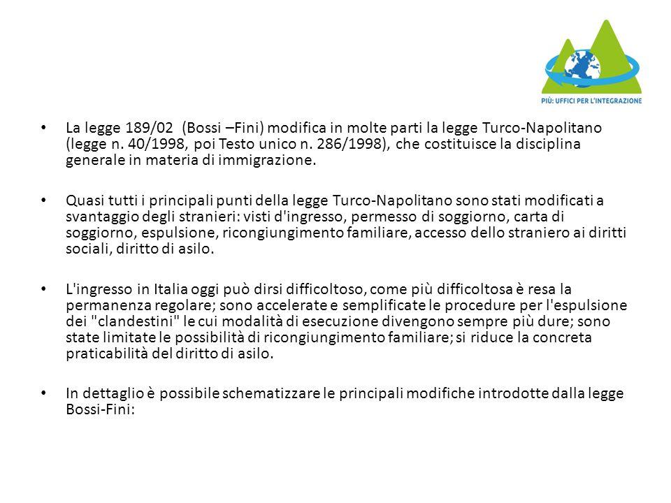 La legge 189/02 (Bossi –Fini) modifica in molte parti la legge Turco-Napolitano (legge n. 40/1998, poi Testo unico n. 286/1998), che costituisce la disciplina generale in materia di immigrazione.