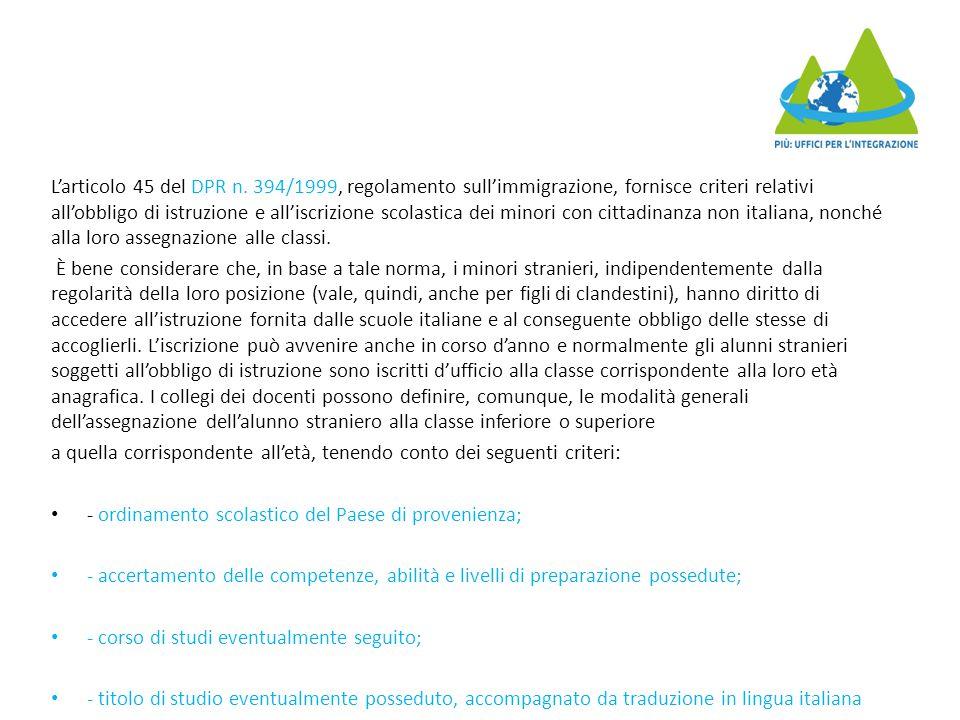 L'articolo 45 del DPR n. 394/1999, regolamento sull'immigrazione, fornisce criteri relativi all'obbligo di istruzione e all'iscrizione scolastica dei minori con cittadinanza non italiana, nonché alla loro assegnazione alle classi.