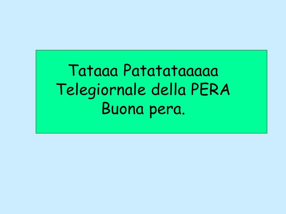 Tataaa Patatataaaaa Telegiornale della PERA Buona pera.
