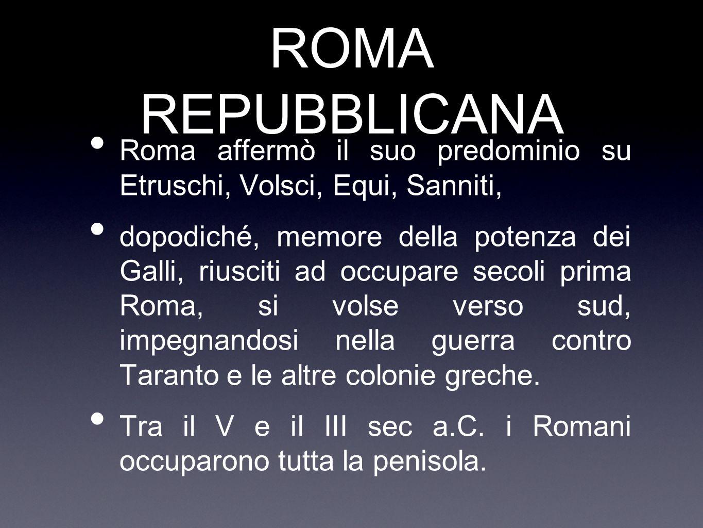 ROMA REPUBBLICANA Roma affermò il suo predominio su Etruschi, Volsci, Equi, Sanniti,