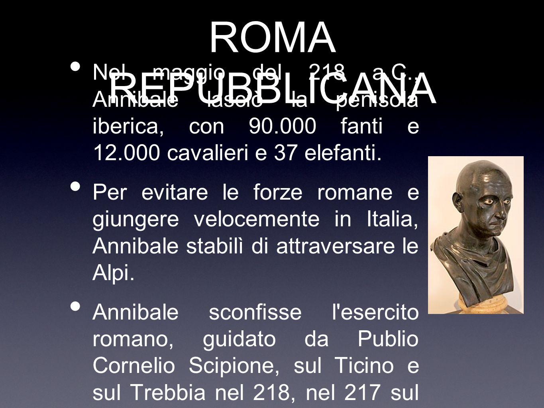ROMA REPUBBLICANA Nel maggio del 218 a.C., Annibale lasciò la penisola iberica, con 90.000 fanti e 12.000 cavalieri e 37 elefanti.