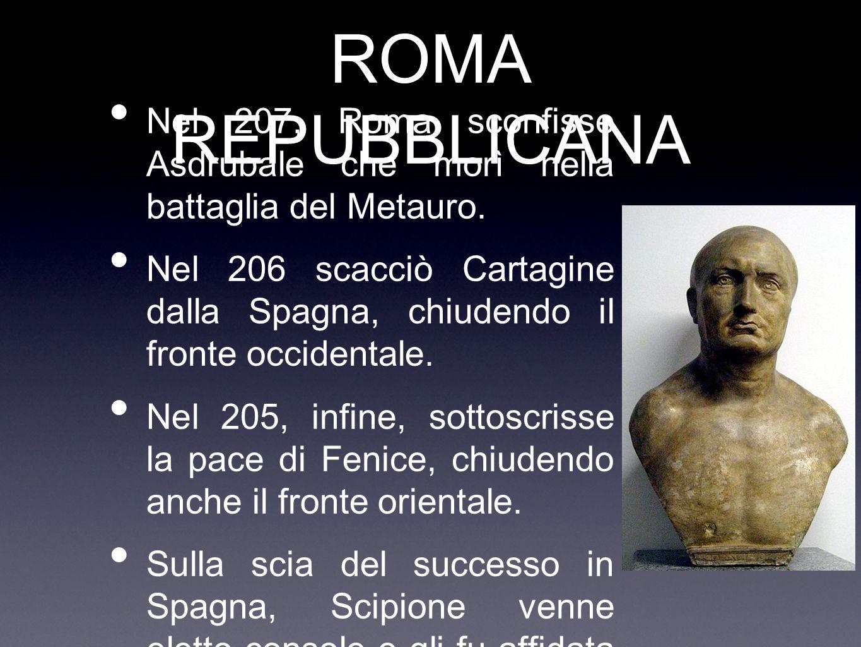 ROMA REPUBBLICANA Nel 207, Roma sconfisse Asdrubale che morì nella battaglia del Metauro.