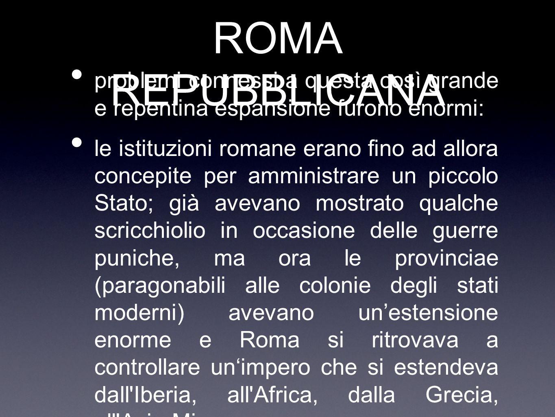 ROMA REPUBBLICANA problemi connessi a questa così grande e repentina espansione furono enormi: