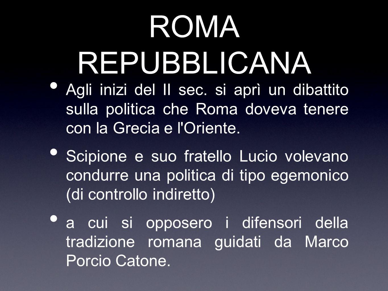 ROMA REPUBBLICANA Agli inizi del II sec. si aprì un dibattito sulla politica che Roma doveva tenere con la Grecia e l Oriente.