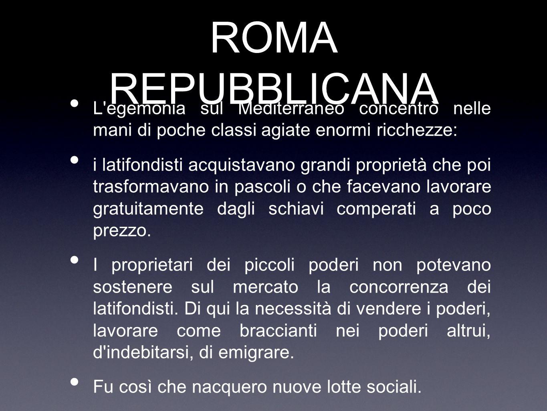 ROMA REPUBBLICANA L egemonia sul Mediterraneo concentrò nelle mani di poche classi agiate enormi ricchezze: